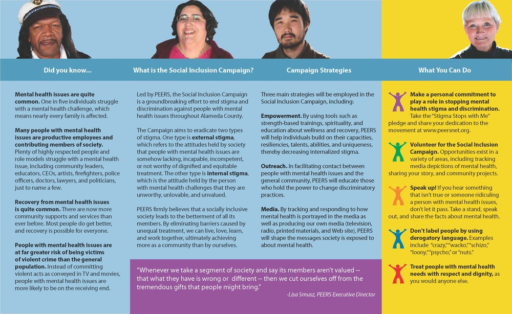 Client: PEERS Project:Parallel fold brochure Background: I was tasked with writing and designing a brochure for the Social Inclusion Campaign, a countywide anti-stigma effort. Since many are unfamiliar with mental health and why stigma is important, I needed to grab the attention of the reader while also breaking complex social concepts down into easy-to-understand sections.