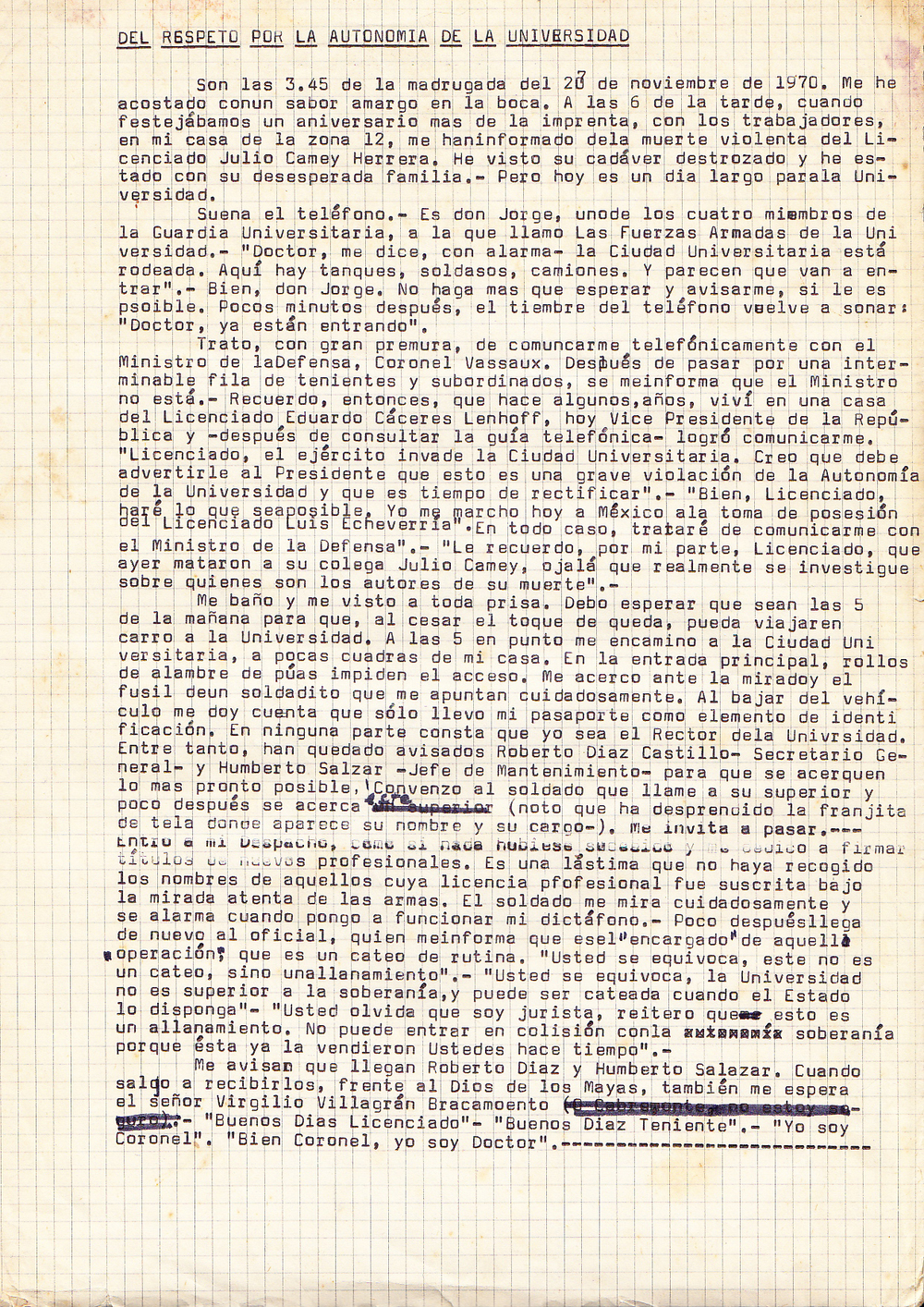"AS TO RESPECT FOR THE UNIVERSITY'S AUTONOMY    It is 3:45 am on November 20, 1970.   I have gone to bed with a bitter taste in the mouth.  At 6 pm, while celebrating the anniversary of the University's printing press with the workers, at home in Zone 12, I was informed of the violent death of Julio Camey Herrera. I've seen hisbroken body, and I've been with his desperate family. This has been a very long day for the University.  The telephone rings. It is Don Jorge, who is one of the four members of the Guard at the University, and which I call jokingly 'The University Armed Forces '.  ""Doctor,"" he says with alarm, ""the University City is surrounded. There are tanks here, soldiers, and trucks. And they look as if they are set to go...""  ""Well, Don Jorge,"" I replied, ""We can only wait and, if possible, let me know what happens.""  A few minutes later the telephone bell rings again:  ""Doctor, they are entering.""  I try, with great haste, to communicate by telephone with the Ministry of Defense, Colonel Vassaux. After speaking through an endless line of lieutenants and subordinates, I am informed that the Minister is not available. I remember, then, that some years ago, I lived in a house belonging to Mr. Eduardo Caceres Lenhoff, today's Vice President of the Republic. I look at the telephone book and I manage to get in contactwith him.  Dr. Cuevas: ""Mr. Lenhoff, the army has invaded the University City. I must warn the President that this is a serious violation of the autonomy of the University, and that this situation needs to ne rectified.""  Mr. Lenhoff: ""Well, I'll do anything I can. I'm leaving today for Mexico for the inauguration of Mr. Luis Echeverria, the new president. In any case, I will try to communicate with the Minister of Defense. ""  Dr. Cuevas: "" I would also remind you, that yesterday, Julio Camey, a colleague of yours (a lawyer) was killed. I really hope that an enquiry will be carried out, and that we will know who are the authors of his death. ""  I shower and get dressed in a hurry. I wait until it is 5 in the morning, so that the curfew will have finished and I can travel by car to the University. At 5 I went to the University City, a few blocks from my house. At the main entrance, rolls of barbed wire are blocking access. I come before the eyes and the gun of a soldier carefully pointing at me. Getting out of the car I realize that I've only taken my passport as my only piece of identification. Nowhere is it written that I am the Chancellor of the University. Meanwhile, we have warned Roberto Diaz Castillo - General Secretary of the University, and Humberto Salazar - Maintenance Manager, to join us as soon as possible. I convince the soldier to call his superior, and soon he approaches us (I notice that the strip of cloth that carries his name and his position is torn). He invites me in. I walk into my office, as if nothing has happened. I do some work. I sign some new professional certificates. I regret, now, not having written down the name of those professionals whose certificates were signed under the watchful gaze of the guns. The soldier looks at me carefully, and looks alarmed when I switch on my Dictaphone. Soon after he, the officer, comes back, and he informs me that he ""is in charge of this 'operation', that this is a routine search.""  Dr. Cuevas: ""You are mistaken, this is not a search, but a raid"".  Officer: ""You are mistaken. The University is not superior to sovereignty, and its premises can be searched when the State wants. ""  Dr. Cuevas: ""You forget that I am a lawyer. I reiterate that this is a raid. Also, this action is not 'clashing' with our 'State sovereignty', because you (the army) sold it some time ago. ""  I was told that Roberto Diaz and Humberto Salazar have arrived. When I go to meet them, I find that Mr. Virgilio Villagrán Bracamonte (Chief of the Army's Public Relations) is also waiting.  We say goodbye to the officer:  Officer: ""Good Morning Licenciado (BA)""  Dr. Cuevas: ""Good morning Lieutenant""  Officer: ""I am a Colonel ""  Dr. Cuevas:"" Well Colonel, I'm a Doctor (PHD)... """
