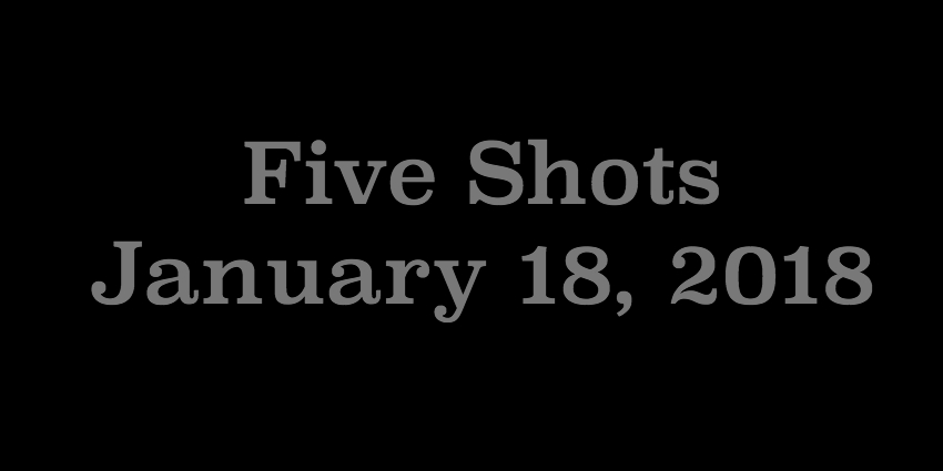 Jan 18 2018 - Five Shots.jpg