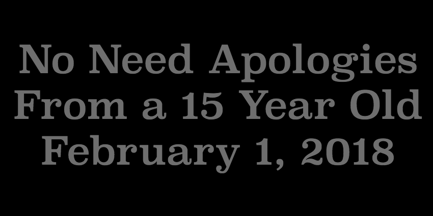 Feb 1 2018 - No Need Apologies From a 15 Year Old.jpg