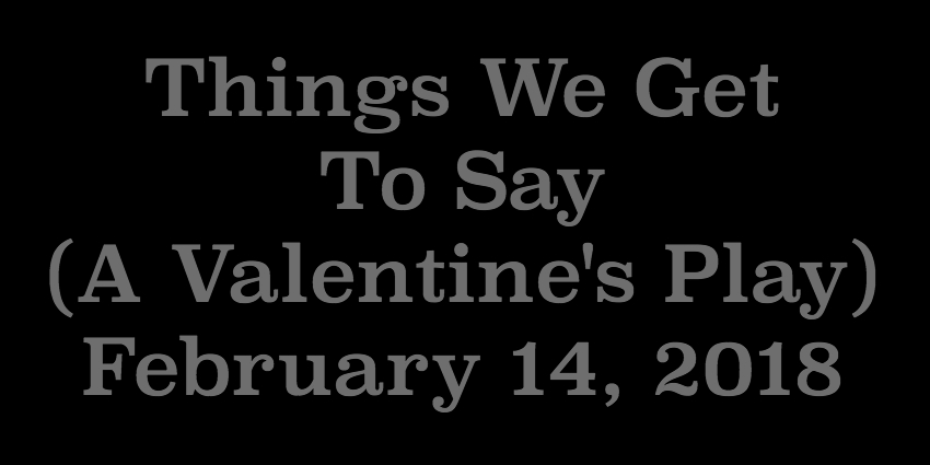 Feb 14 2018 - Things We Get To Say.jpg