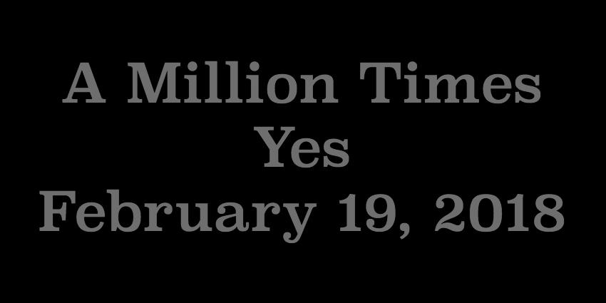 Feb 19 2018 - A Million Times Yes.jpg