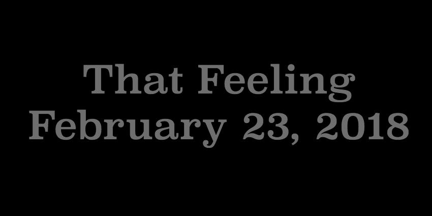 Feb 23 2018 - That Feeling.jpg