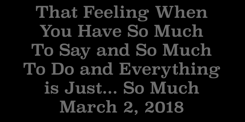 March 2 2018 - That Feeling When You Have So Much To Say and So Much To Do and Everything is Just So.jpg
