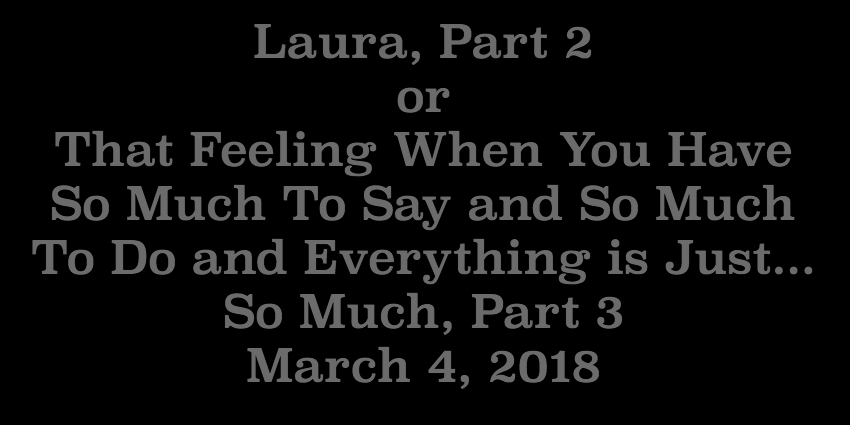 March 4 2018 - Laura Part 2 or.jpg