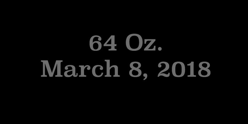 March 8 2018 - 64 Oz.jpg