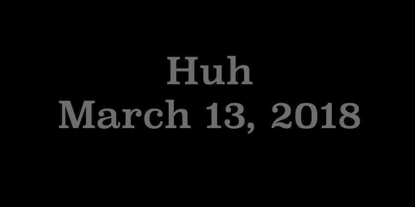 March 13 2018 - Huh.jpg