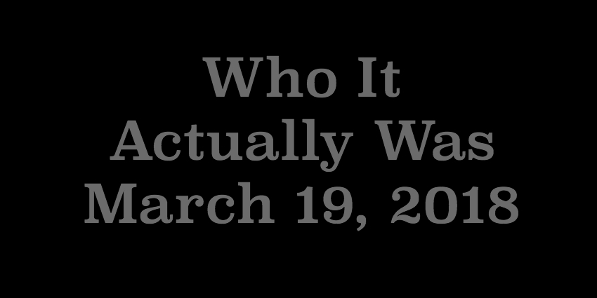 March 19 2018 - Who It Actually Was.jpg