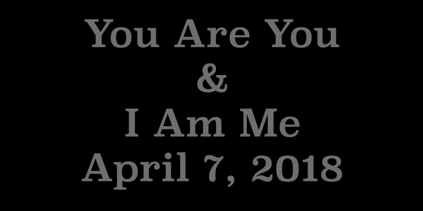 April 7 2018 - You Are You and I Am Me.jpg