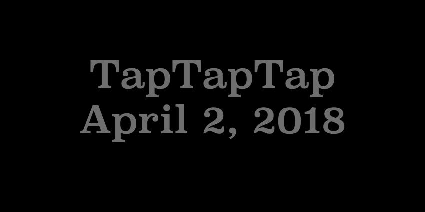 April 2 2018 - TapTapTap.jpg