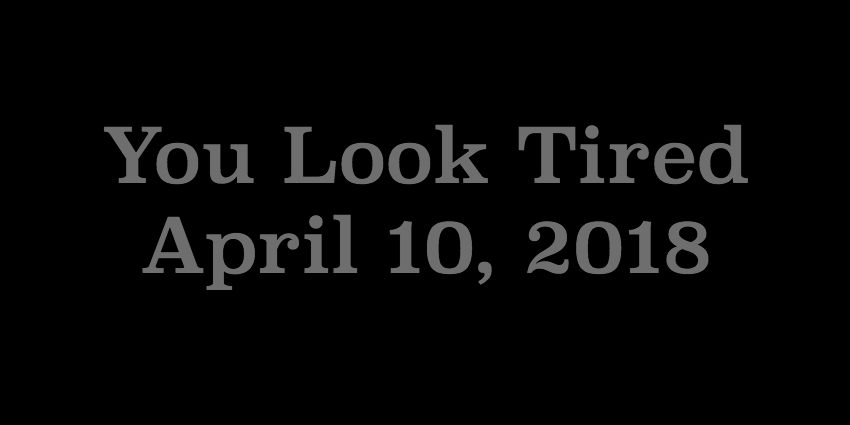 April 10 2018 - You Look Tired.jpg