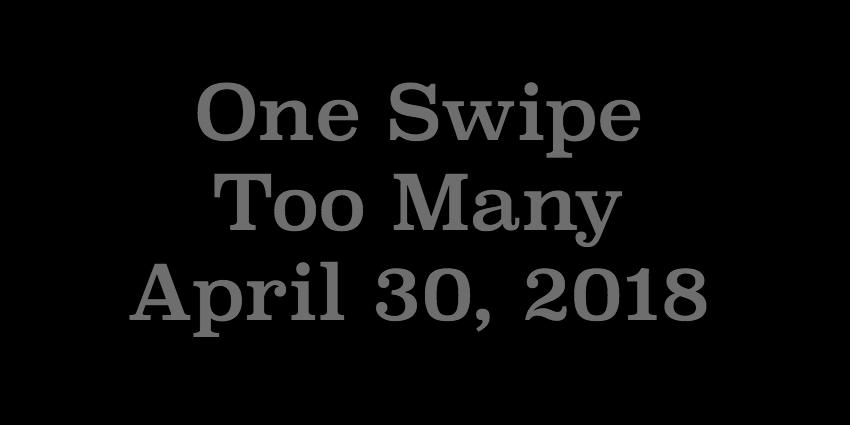 April 30 2018- One Swipe Too Many.jpg