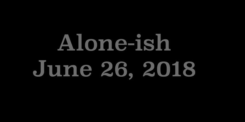 June 26 2018 - Aloneish.jpg