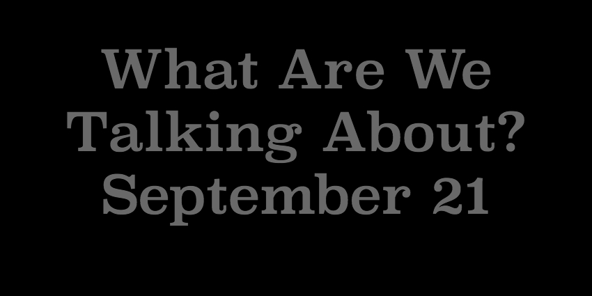 September 22 - What Are We Talking About.jpg