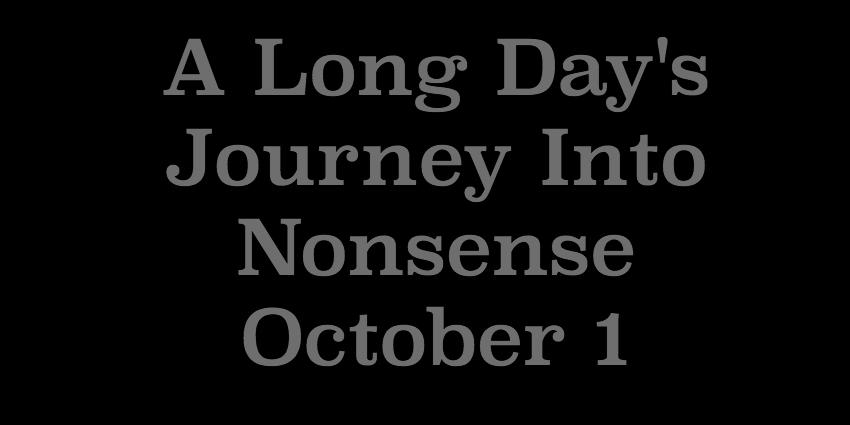 October 1 2018 -  A Long Days Journey Into Nonsense.jpg