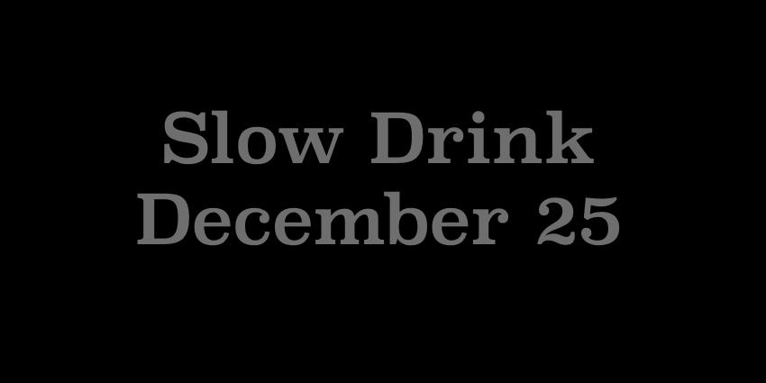 December 25 2018 - Slow Drink.jpg