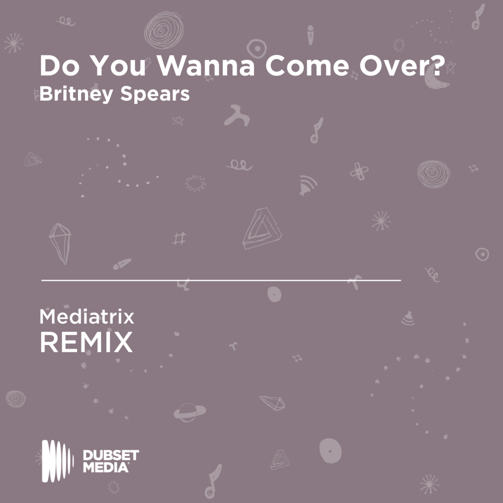 Britney Spears - DO YOU WANNA COME OVER? (MEDIATRIX REMIX) (DUBSET MEDIA)