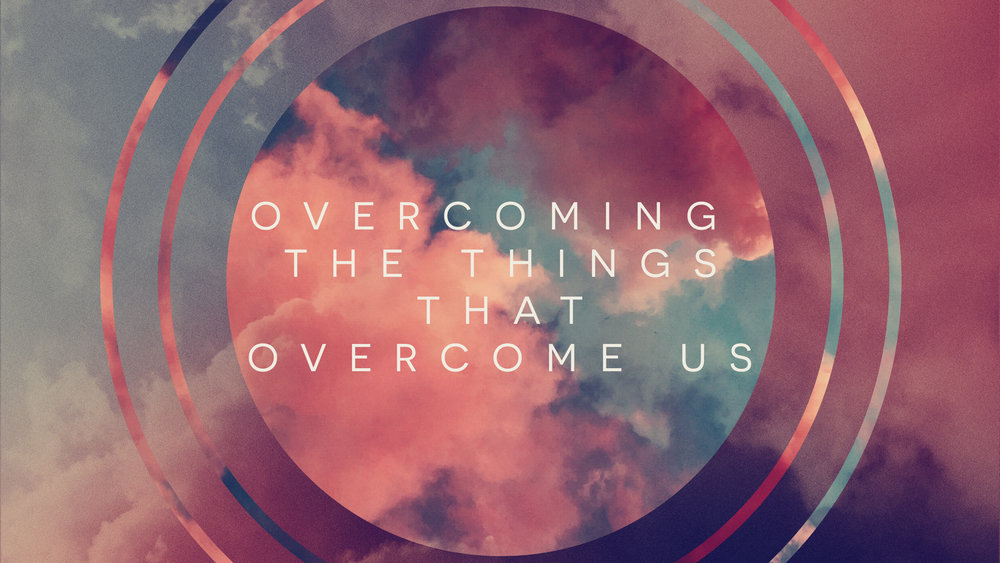 Overcoming The Things That Overcome Us - Title.jpg