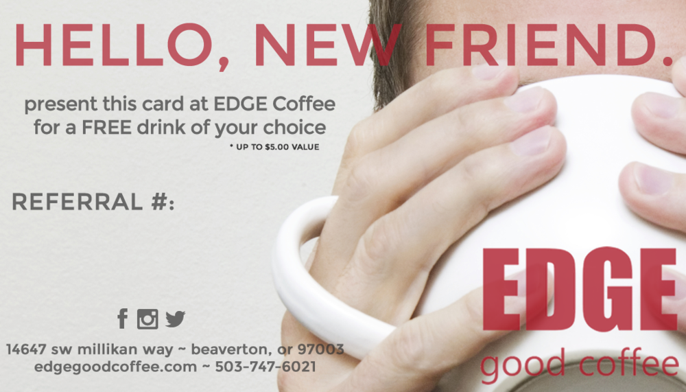After you sign up to be a referrer, we give you 3 of these spiffy cards. You hand them out to friends, relatives, or colleagues who may not have ever heard of Edge Coffee. Once all of your friends redeem their cards, we email you a coupon for a FREE gift!