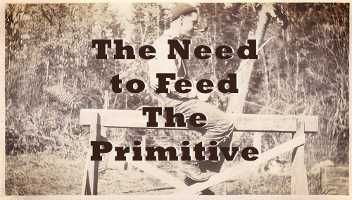 The Need to Feed the Primitive