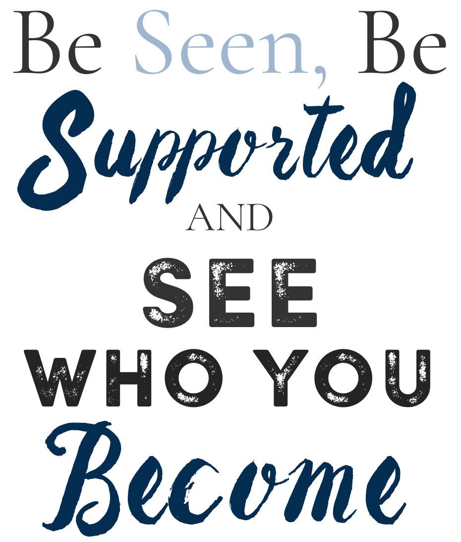 Be seen, be supported, and see who you become.png
