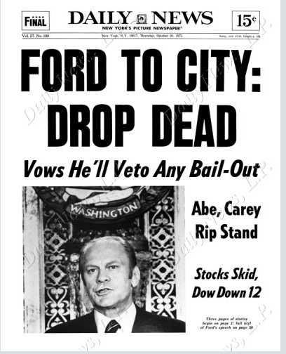 "President Ford refused to bail out the finances of the city, a policy that led The New York Daily News to run the famous headline ""Ford to City: Drop Dead"" (October 27, 1975)."