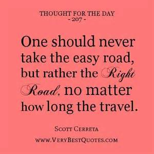 One should never take the easy road, but rather the right road, no matter how long the travel     - Scott Cerreta