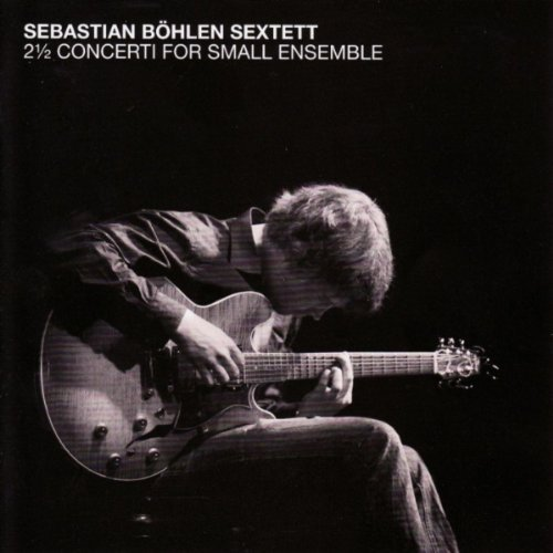 SEBASTIAN BÖHLEN SEXTETT 2,5 concerti for small ensemble   Mons Records 2012