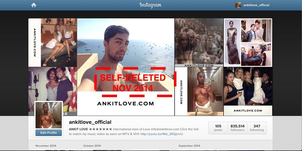 After discovering the dark tactics of social media promotion used by the likes of Barack Obama and Charlie Sheen, Ankit Love deletes his own Instagram account with almost a million followers after turning down offers to do paid posts from fashion brands such as Prada and Coach. It is perhaps the largest Instagram account ever deleted.