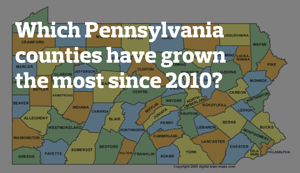 Which Pennsylvania counties have grown the most since 2010?