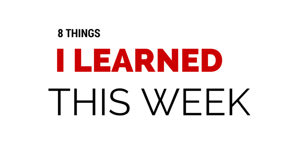 Eight things I learned this week