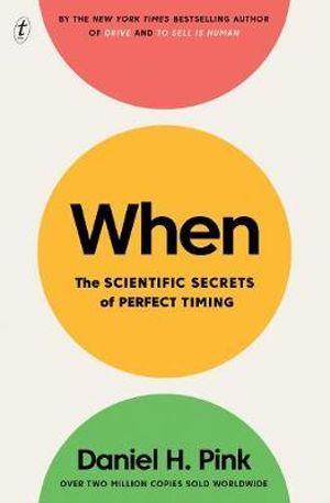 When - The Scientific Secrets of Perfect TimingBy: Daniel H. Pink