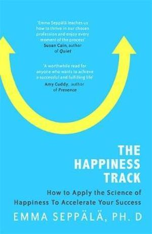 The HappinessTrack: - How to Apply the Science of Happiness to Accelerate Your SuccessBy: Emma Seppala