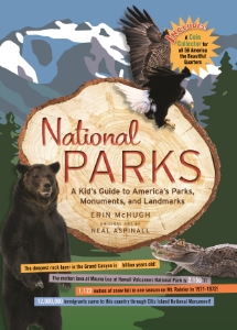 National Parks A Kid's Guide to America's Parks,  Monuments, and Landmarks Erin McHugh Illustrated by Neal Aspinall The perfect guide for your next family adventure, this  fun-filled book explores more than 75 U.S. parks,  monuments, and landmarks, from Maine's Acadia National Park to California's Sequoia National Park.