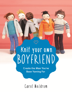 Knit Your Own Boyfriend Create the Man You've Been Yarning For Carol Meldrum It's not easy to find the perfect man, so why not knit your own? With easy-to-follow instructions for 15 different types, Knit Your Own Boyfriend is an irresistible guide to knitting your dream man.