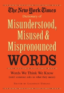 The New York Times Dictionary of Misunderstood, Misused, and Mispronounced Words Words We Know, Until Someone Asks Us What They Mean Edited by Laurence Urdang Here are all the words, used by the finest wordsmiths, gathered together in one easy-to-use fascinating-to-browse, alphabetically arranged resource.