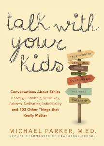 Talk With Your Kids Conversations About Ethics, Honesty, Friendship, Sensitivity, Fairness, Dedication, Individuality and 103 Other Things that Really Matter Michael Parker M. Ed. A guide for parents who want to help their children mature and better understand the world around them by helping them think through the questions they face regarding friendship, fairness, privileges, honesty, and 97 other character-building issues