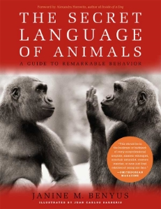 The Secret Language of Animals A Guide to Remarkable Behavior Janine M. Benyus Illustrated by Juan Carlos Barberis Unlock the secrets behind the behavior of the world's most fascinating creatures— from the Adélie penguin to the plains zebra to the giant panda—in this wonderfully written, beautifully illustrated book.