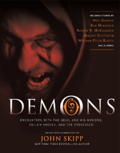 Demons Encounters with the Devil and His Minions, Fallen Angels, and the Possessed Edited and with Commentary by John Skipp A collection of bonechilling tales that explore demons in many forms—from spirit possession of the human soul to fallen angels and the devil.