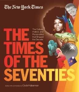 The New York Times: The Times of the Seventies The Culture, Politics, and Personalities that Shaped the Decade Edited with commentary by Clyde Haberman The New York Times: The Times of the Seventies is a brilliant time capsule containing all of the greatest, most important, and most memorable moments and events from the decade.