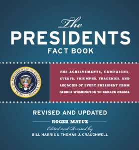 The Presidents Fact Book REVISED AND UPDATED! The Achievements, Campaigns, Events, Triumphs, Tragedies, and Legacies of Every President from George Washington to Barack Obama Roger Matuz Edited and Revised by Bill Harris and Thomas J. Craughwell In time for the 2015 presidential election cycle, this revised paperback edition is the most comprehensive, up-to-date guide on the presidents and includes the milestones of Barack Obama's first and second terms.