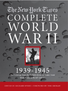 The New York Times: The Complete World War II 1939-1945 Edited by Richard Overy Introduction by Tom Brokaw Experience the history, politics, and tragedy of World War II as never before seen through the original, often firsthand daily reportage of The New York Times, our country's newspaper of record.