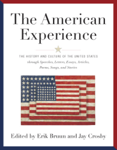 The American Experience The History and Culture of the United States through Speeches, Letters, Essays, Editorials, Poems, Songs, and Stories Edited by Erik Bruun and Jay Crosby An important collection of 569 primary documents, which explores the events, major and minor, that have shaped our nation and illuminates every aspect of its history.