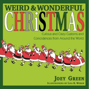 Weird & Wonderful Christmas Curious and Crazy Customs and Coincidences from Around the World Joey Green Illustrated by Lisa K. Weber In Weird & Wonderful Christmas, Joey Green has unearthed stockingfuls of juicy holiday curiosities for an offbeat look at a heartfelt tradition—and a one-size-fits-all Christmas present no one will ever return!