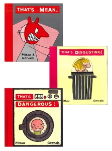 That's Mean! That's Dangerous! That's Disgusting! Pittau & Gervais These audacious little books for children ages three and up are a catalog of don'ts sure to make kids squirm and squeal with delight--and parents laugh out loud.