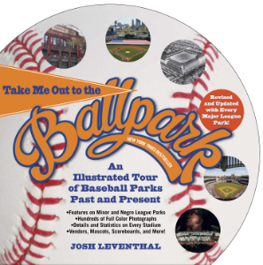Take Me Out to the Ball Park An Illustrated Tour of Baseball Parks Past and Present Josh Leventhal Featuring Every Major League Park, Plus Minor League and Negro League Parks!