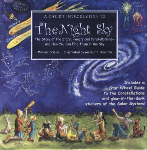 A Child's Introduction to the Night Sky The Story of the Stars, Planets, and Constellations--and How You Can Find Them in the Sky Michael Driscoll Illustrated by Meredith Hamilton  A Child's Introduction to the Night Sky is a great introduction to what astronomers have learned (and are still discovering), what astronauts and scientists explore—and what you yourself can find by gazing up into the night sky.