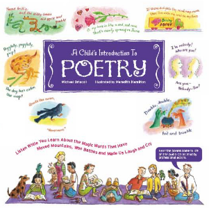 A Child's Introduction to Poetry Listen While You Learn about the Magic Words that have Moved Mountains, Won Battles, and Made Us Laugh and Cry Michael Driscoll Illustrated by Meredith Hamilton A Child's Introduction to Poetry takes children ages 8 to 12 on a wide-ranging journey through the history and highlights of the world's poetry, covering everything from odes and epics to nonsense verse and haikus.