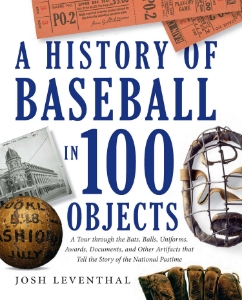 A History Of Baseball In 100 Objects A Tour through the Bats, Balls, Uniforms, Awards, Documents, and Other Artifacts that Tell the Story of the National Pastime Josh Leventhal The only book of its kind to tell the history of baseball, from its inception to the present day, through 100 objects that represent the major milestones, events, and larger-than-life personalities that make up the game.