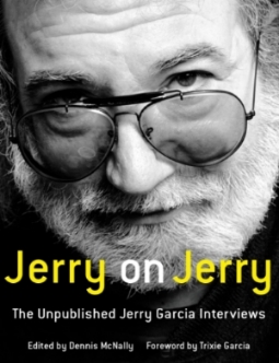 JERRY ON JERRY The Unpublished Jerry Garcia Interviews Edited by Dennis McNally Foreword by Trixie Garcia These never-before-published interviews with Jerry Garcia reveal his thoughts on religion, politics, his past and personal life, and his creative process. Jerry on Jerry provides new insight into the beloved frontman of the Grateful Dead in time for the 50th anniversary of the band.
